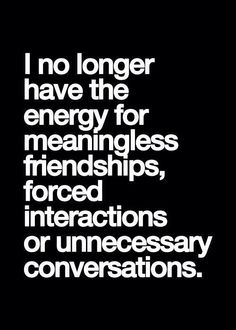 Fabulous Clarity Quotes ~ I no longer have the energy for meaningless friendships,forced interactions or unnecessary conversations.
