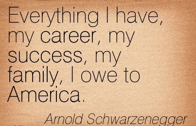 Famous Career Quote By  Arnold Schwarzenegger~Everything I Have, My Career, My Success, My Family, I Owe To America.