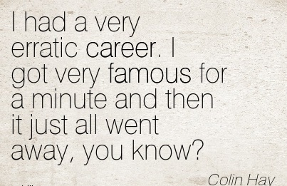 Famous Career Quote by  Colin Hay~I Had A Very Erratic Career. I Got Very Famous For A Minute And Then It Just All Went Away, You Know!