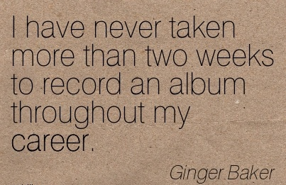 Famous Career Quote By  Ginger Baker~I have Never Taken More Than Two Weeks to record an Album Throughout my Career.