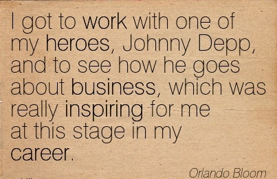Famous Career Quote by  Orlando Bloom~I Got To Work With One Of My Heroes, Johnny Depp, And To See How He Goes about Business, Which Was Really Inspiring For Me At This Stage in my Career.