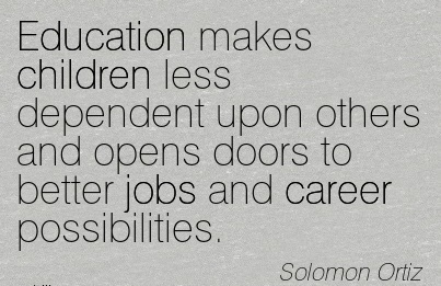 Famous Career Quote by Solomon Ortiz~Education Makes Children Less Dependent Upon Others And Opens Doors To Better Jobs and Career Possibilities.