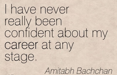 Famous Career Quotes By Amitabh Bachchan~I Have Never Really Been Confident About My Career At Any Stage.