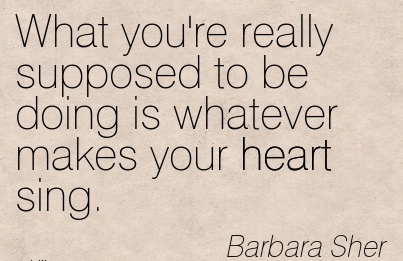 Famous Career Quotes by Barbara Sher~What You're Really Supposed To Be Doing Is Whatever Makes Your Heart Sing.