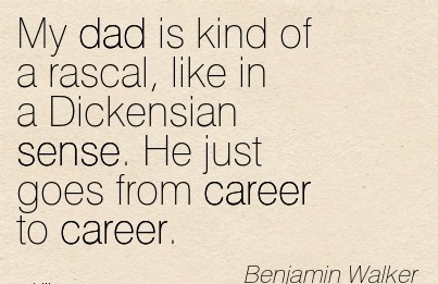 Famous Career Quotes By Benjamin Walker~My Dad Is Kind Of A Rascal, Like In A Dickensian Sense. He Just Goes From Career To Career.