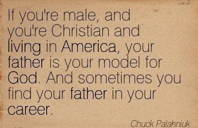 Famous Career Quotes By  Chuck Palahniuk~If You're Male, And You're Christian And Living in America, your Father Is your Model For God. And Sometimes you find your Father in Your Career.