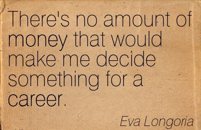 Famous Career Quotes By  Eva Longoria~There's no Amount Of Money That Would Make Me decide Something for a Career.