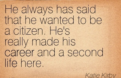 Famous Career Quotes by Katie Kirby~He Always Has Said That He Wanted To Be A Citizen. He's Really Made His Career And A Second Life Here.
