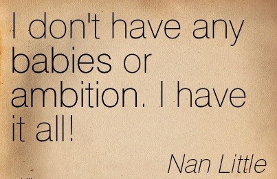 Famous Career Quotes By  Nan Little~I Don't Have Any Babies Or Ambition. I Have It All!