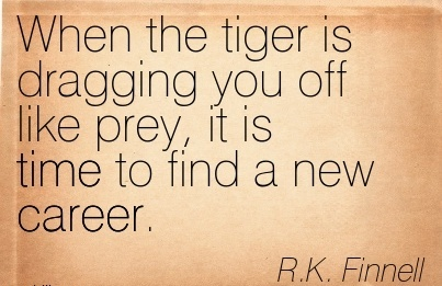 Famous Career Quotes By R.K Finnell~When The Tiger Is Dragging You Off Like Prey, It Is Time To Find A New Career.