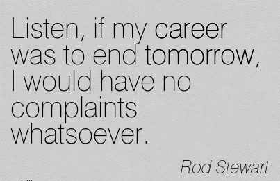 Famous Career Quotes by Rod Stewart ~Listen, If My Career Was To End Tomorrow, I Would Have No Complaints Whatsoever.