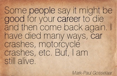 Famous Career Quotes ByMark Paul Gosselaar~Some People Say it might be good for Your Career to Die …. I have Died Many Ways, Car Crashes, Motorcycle Crashes, Etc. But, I Am Still Alive.