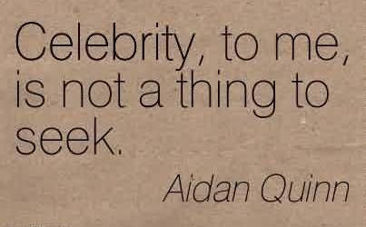 Famous  Celebrity Quote by Aidan Quinn ~ Celebrity, to me, is not a thing to seek.