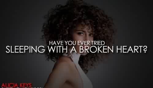 Famous Celebrity Quote By Alicia Keys~ Hacve you ever tried sleeping with a broken heart.
