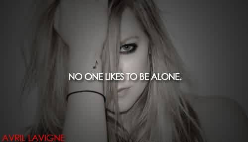 Famous  Celebrity Quote By Avril Lavigne~ No one like to be alone.
