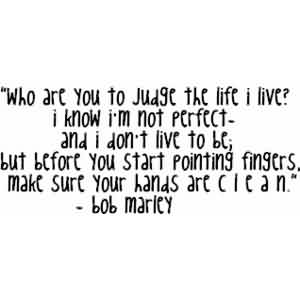 Famous Celebrity Quote  By bob marley ~ Who are you to judge the life i live. I know i'm not perfect and i don't live to be…..