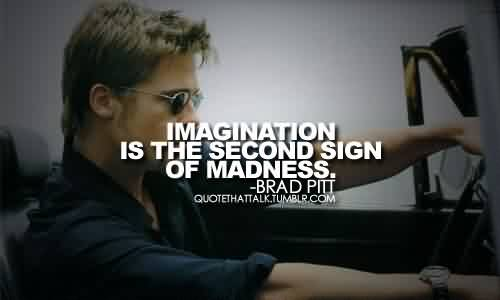 Famous  Celebrity Quote By Brad Pitt~ Imagination is the second sign of madness.