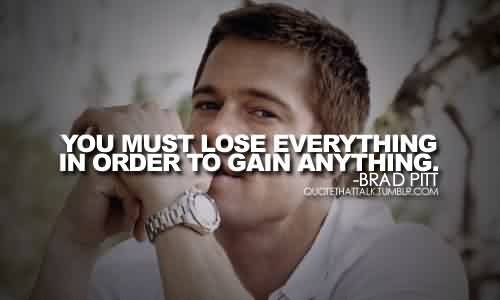 Famous Celebrity Quote By Brad Pitt ~ You must lose everything in order to gain anything.