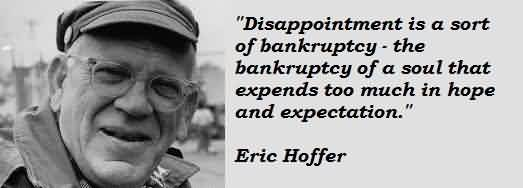 Famous Celebrity Quote By Eric Hoffer~ Teh bankruptcy of a soul taht expends too much in hope and expectation