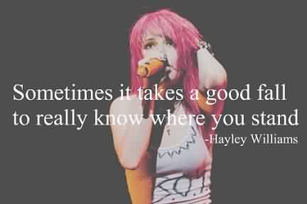 Famous Celebrity Quote By Hayley Williams~ Sometimes it takes a good fall to really know where you stand.
