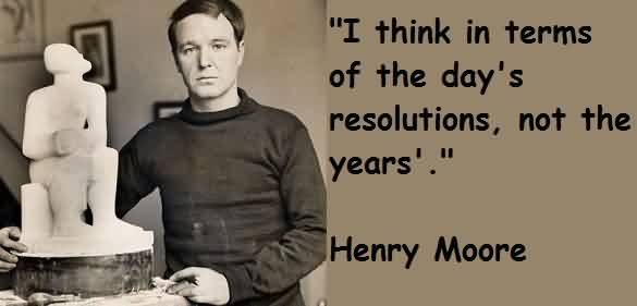Famous Celebrity Quote By Henry Moore~ I think in terms of the day's resolutions ,not the years.