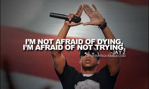 Famous Celebrity Quote by Jay z~ I'm afraid of not trying.
