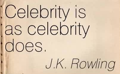 Famous Celebrity Quote By J.k Rowling ~ Celebrity is as celebrity does.