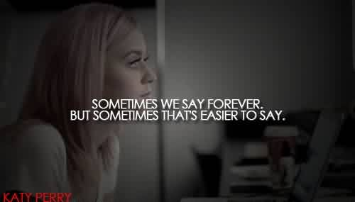 Famous Celebrity Quote By Katy Perry~ Sometimes we say forever.But sometimes that's easier to say.