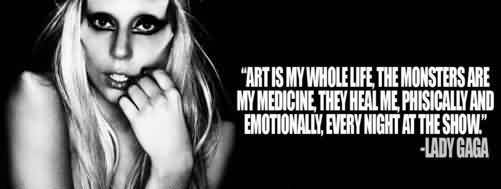 Famous  Celebrity Quote By Lady Gaga ~ Art is my whole life,The monsters are my medicine , they heal me, Phisically and emotionally , every night at the show.