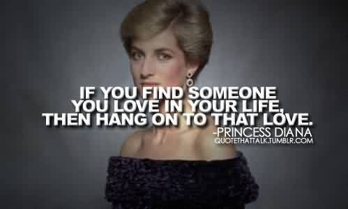 Famous Celebrity Quote By Princess Diana~ If you find someone you love in your life, then  hang on to that love.