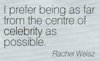 Famous Celebrity Quote By Rachel Weisz ~ I prefer being as far from the centre of celebrity as possible.
