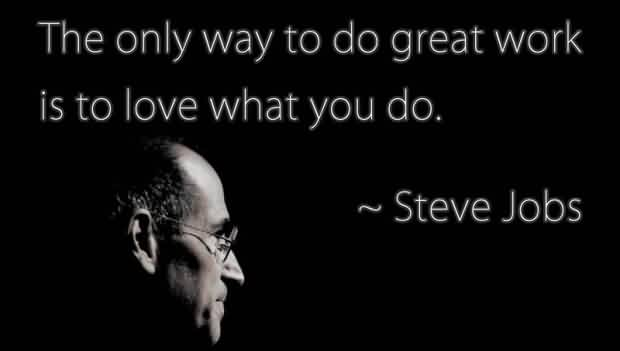 Famous Celebrity Quote By Steve Jobs~ The only way to do great work is to love what you do.