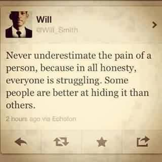 Famous Celebrity Quote By Will~ Never underestimate the pain of a person,because in all honesty.