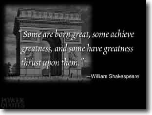 Famous  Celebrity Quote By William Shakespeare ~ Some are born great , some achieve  greatness, and some have greatness thrust upon them..
