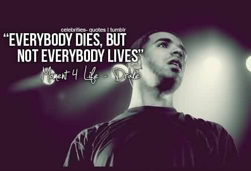 Famous  Celebrity Quote ~ Everybody dies, But not everybody lives.