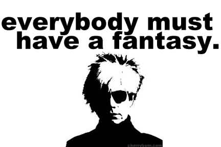 Famous  Celebrity Quote ~ Everybody must have  a fantasy.