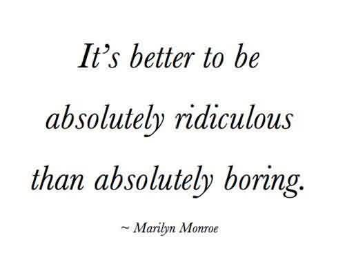 Famous Celebrity Quote ~ It's better to be absolutely ridiculous than absolutely boring.