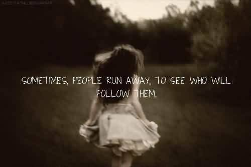 Famous Celebrity Quote ~ Sometimes, People run away , to see eho will follow them.