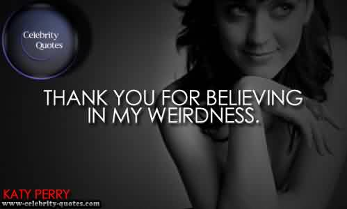 Famous  Celebrity Quote~ thank you for believing In my weirdness.