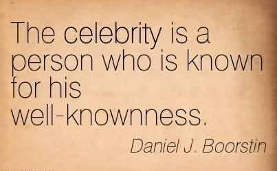 Famous  Celebrity Quote The celebrity is a person who is known for his well-knownness.