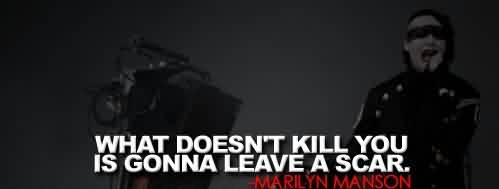 Famous  Celebrity Quote ~ What doesn't kill you is gonna leave a scar.