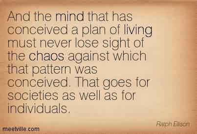 Famous Chaos Quote ~ And the mind that has conceived a plan of living must never lose sight of the chaos against which that pattern was conceived. That goes for societies as well as for individuals