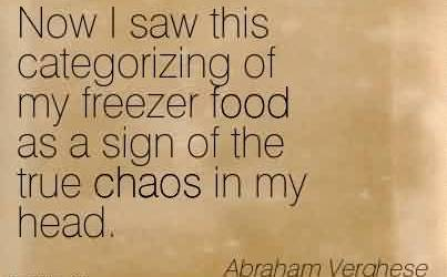Famous Chaos Quote  by Abraham Verghese~Now I saw this categorizing of my freezer food as a sign of the true chaos in my head.