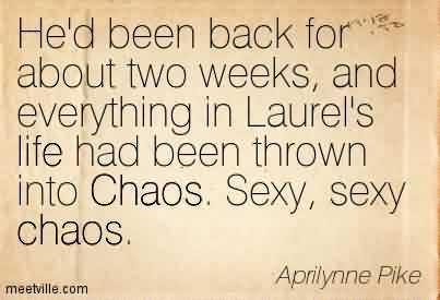 Famous Chaos Quote By Aprilynne Pike~He'd Been Back For About Two Weeks, And Everything In Laurel's Life Had Been Thrown Into Chaos. Sexy, sexy Chaos.