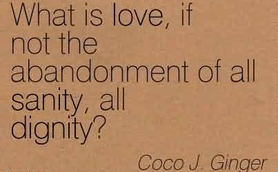Famous Chaos Quote  by Coco J. Ginger~What Is Love, If Not The Abandonment Of all Sanity, all Dignity!