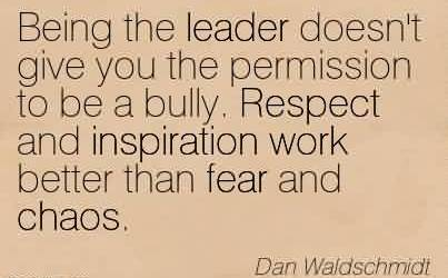 Famous Chaos Quote By dan Waldschmidt~Being the leader doesn't give you the permission to be a bully. Respect and inspiration work better than fear and chaos.
