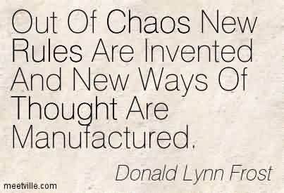 Famous Chaos Quote By Donald Lynn Frost~Out Of Chaos New Rules Are Invented And New Ways Of Thought Are Manufactured.