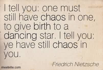 Famous Chaos Quote By Friedrich Nietzsche ~ I Tell You  One Must Still Have Chaos In One, To Give Birth To A Dancing Star. I Tell You Ye Have Still Chaos In You.