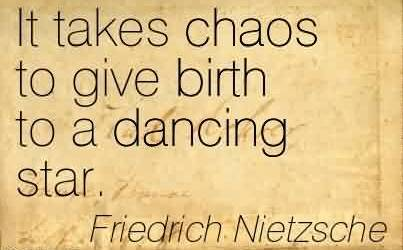 Famous Chaos Quote by Friedrich Nietzsche~It Takes Chaos To Give Birth To A Dancing Star.
