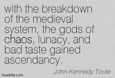 Famous Chaos Quote By John Kennedy Toole~with the breakdown of the medieval system, the gods of chaos, lunacy, and bad taste gained ascendancy.